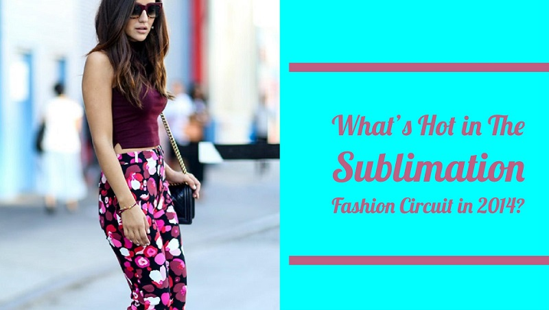 What's Hot in The Sublimation Fashion Circuit in 2014?