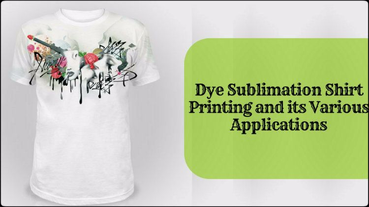 Dye Sublimation Shirt Printing and its Various Applications