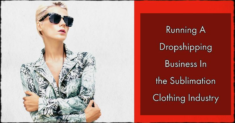 Running A Dropshipping Business In the Sublimation Clothing Industry