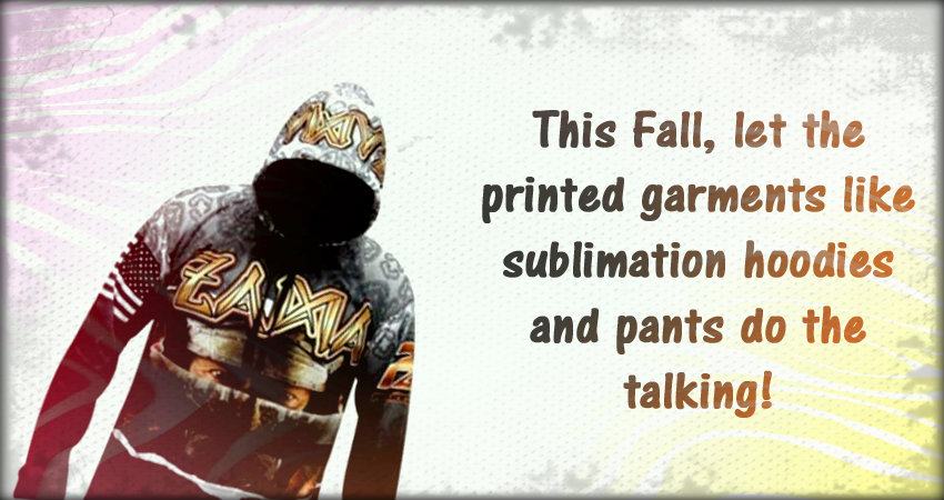 This Fall, Let The Printed Garments Like Sublimation Hoodies and Pants do The Talking!