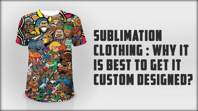 What is Sublimation Clothing and Why is it Best to Get it Custom-Designed?