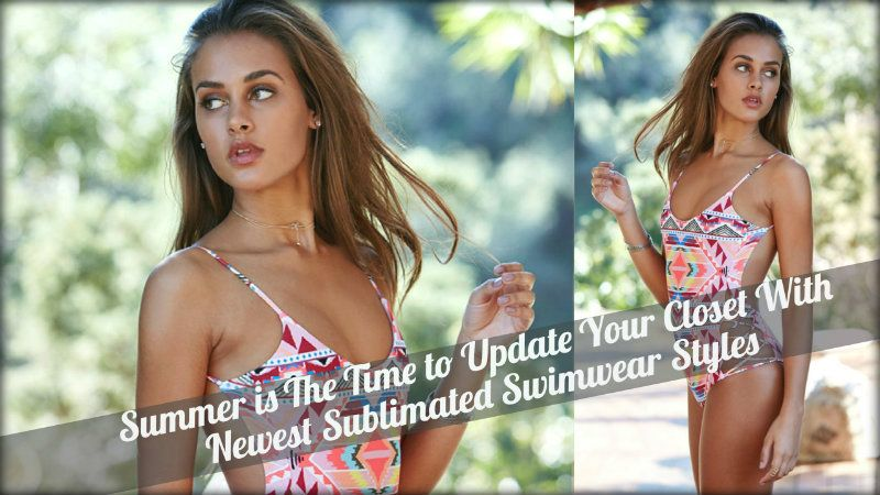 Summer is The Time to Update Your Closet With Newest Sublimated Swimwear Styles