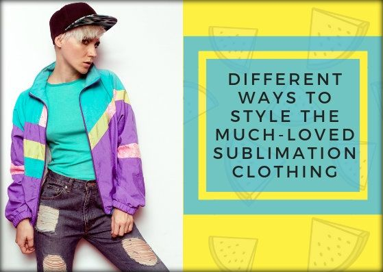 Different Ways To Style The Much-Loved Sublimation Clothing