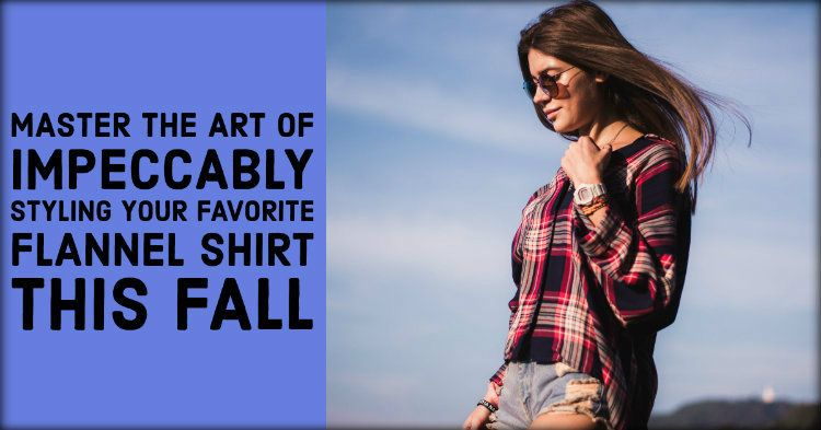 Master The Art of Impeccably Styling Your Favorite Flannel Shirt This Fall