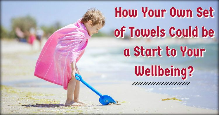 How Your Own Set of Towels Could be a Start to Your Wellbeing?