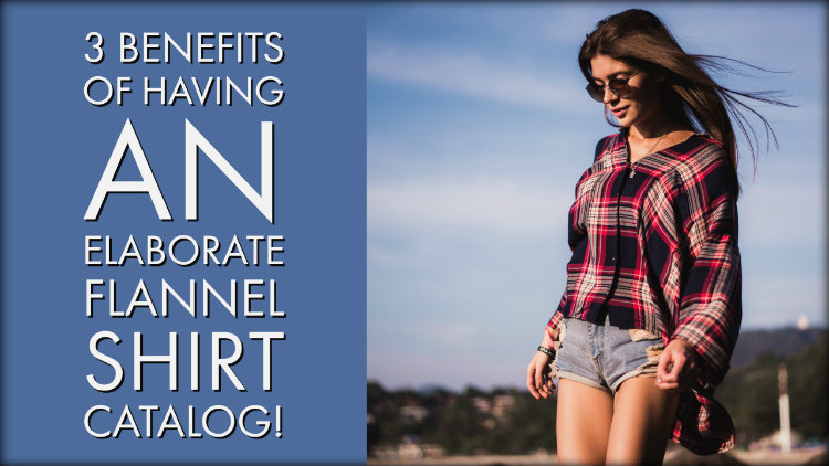 3 Benefits of Having an Elaborate Flannel Shirt Catalog!