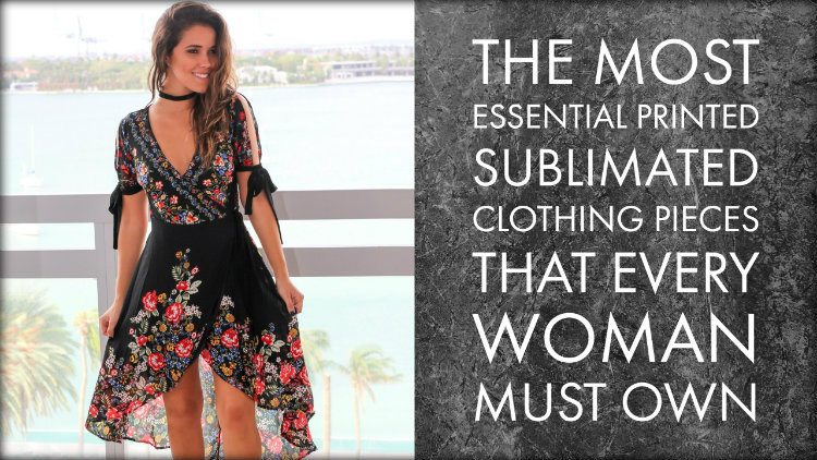 The Most Essential Printed Sublimated Clothing Pieces That Every Woman Must Own