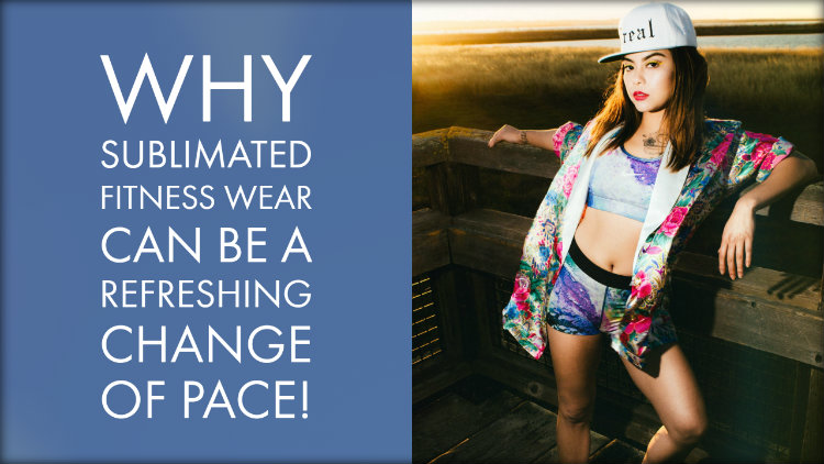 Why Sublimated Fitness Wear Can be A Refreshing Change of Pace!