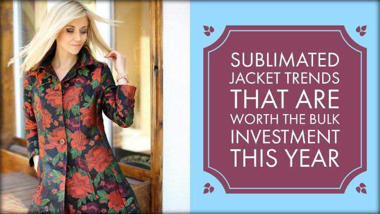 Sublimated Jacket Trends That Are Worth The Bulk Investment This Year