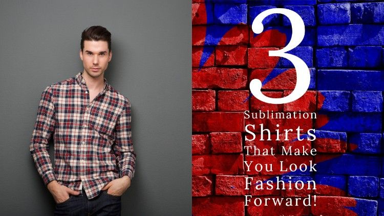 3 Sublimation Shirts That Make You Look Fashion Forward!