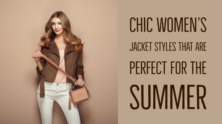 Chic Women's Jacket Styles That Are Perfect For The Summer