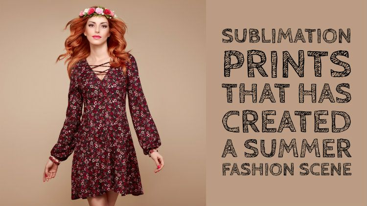 Sublimation Prints That Has Created A Buzz In The Summer Fashion Scene
