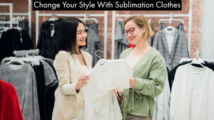 Change Your Style With Sublimation Clothes