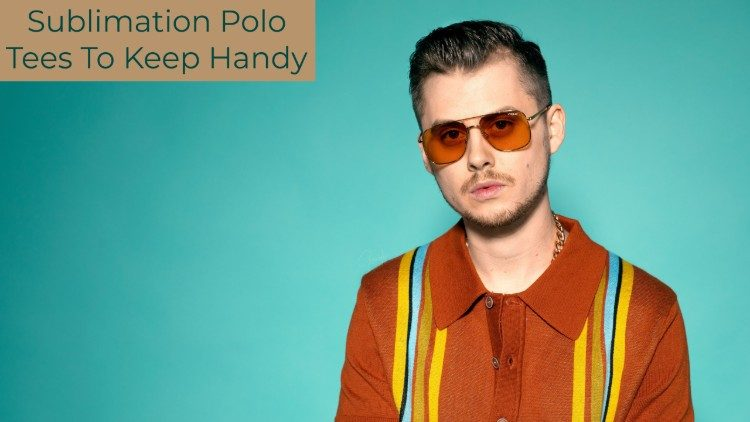 Sublimation Polo Tees To Keep Handy For a Fashionable Look